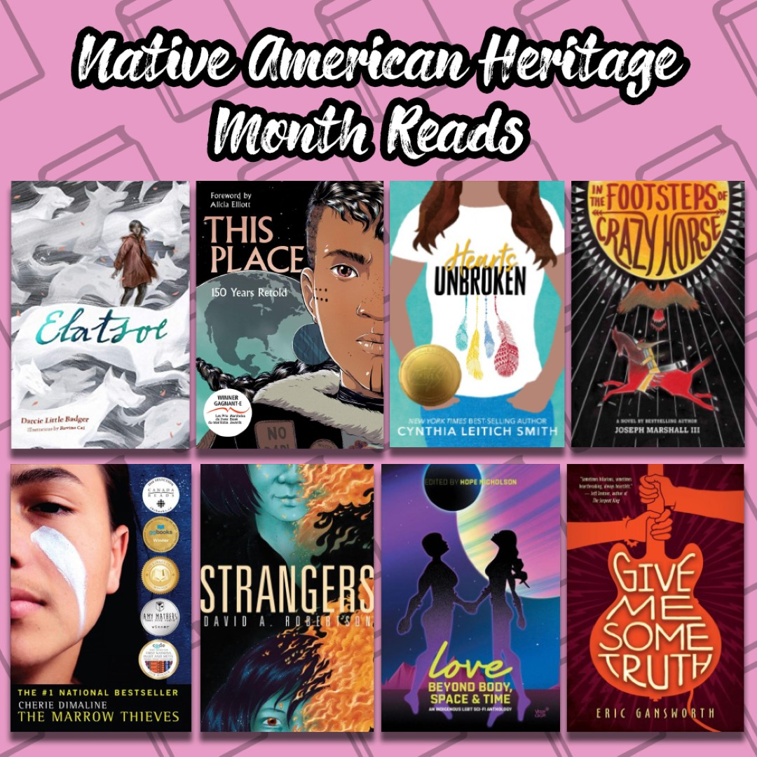 An Image titled Native American Heritage Month Reads with the covers of Elatsoe, This Place, Hearts Unbroken, In the Footsteps of Crazy Horse, The Marrow Thieves, Strangers, Love beyond Body, Space, and Time, and Give me Some Truth on it.