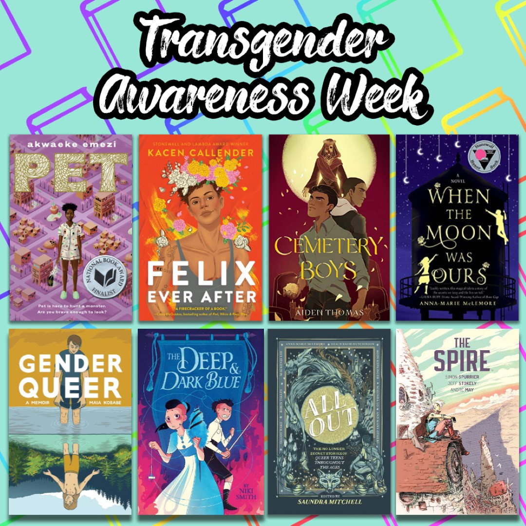 An Image titled Transgender Awareness Week with the covers of Pet, Felix Ever After, Cemetery Boys, When the Moon was Ours, Gender Queer, The deep & Dark BLue, All OUt, and The Spire on it.