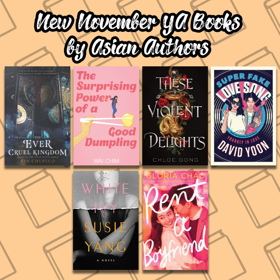 An Image titled New November YA Books by Asian Authors with the covers of The Ever Cruel Kingdom, The Surprising POwer of a Good Dumpling, These Violent Delights, Super Fake Love Song, White Ivy, and Tent a Boyfriend on it.