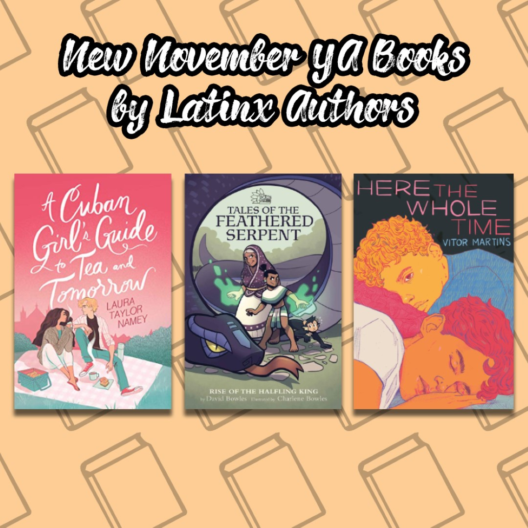 An Image titled New November YA Books by Latinx Authors with the covers of A cuban Girls Guide to Tea and Tomorrow, Tales of the Feathered Serpent, and Here the Whole Time on it.