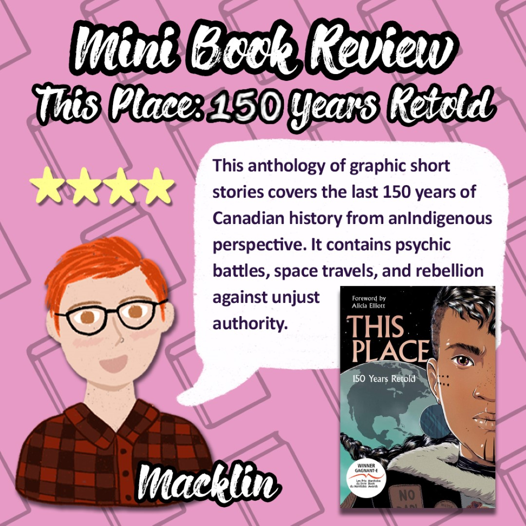 An Image titled Mini Book Review This Place:150 Years Retold with a picture of Macklin giving the book 4 stars and saying This anthology of graphic short stories cover the last 150 years of Candian history from an Indigenous perspective. It contains psychic battles, space travels, and rebellion against unjust authority.