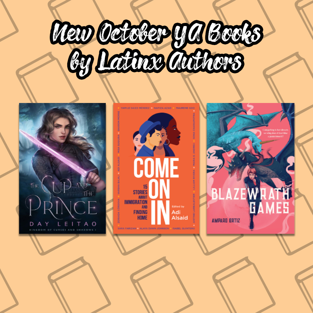 image of book covers of new october YA Books by Latinx Authors. The books pictured are The Cup and the Prince by Day Leitao, Come On In by Adi Aisaid, and Blazewrath Games by Amparo Ortiz