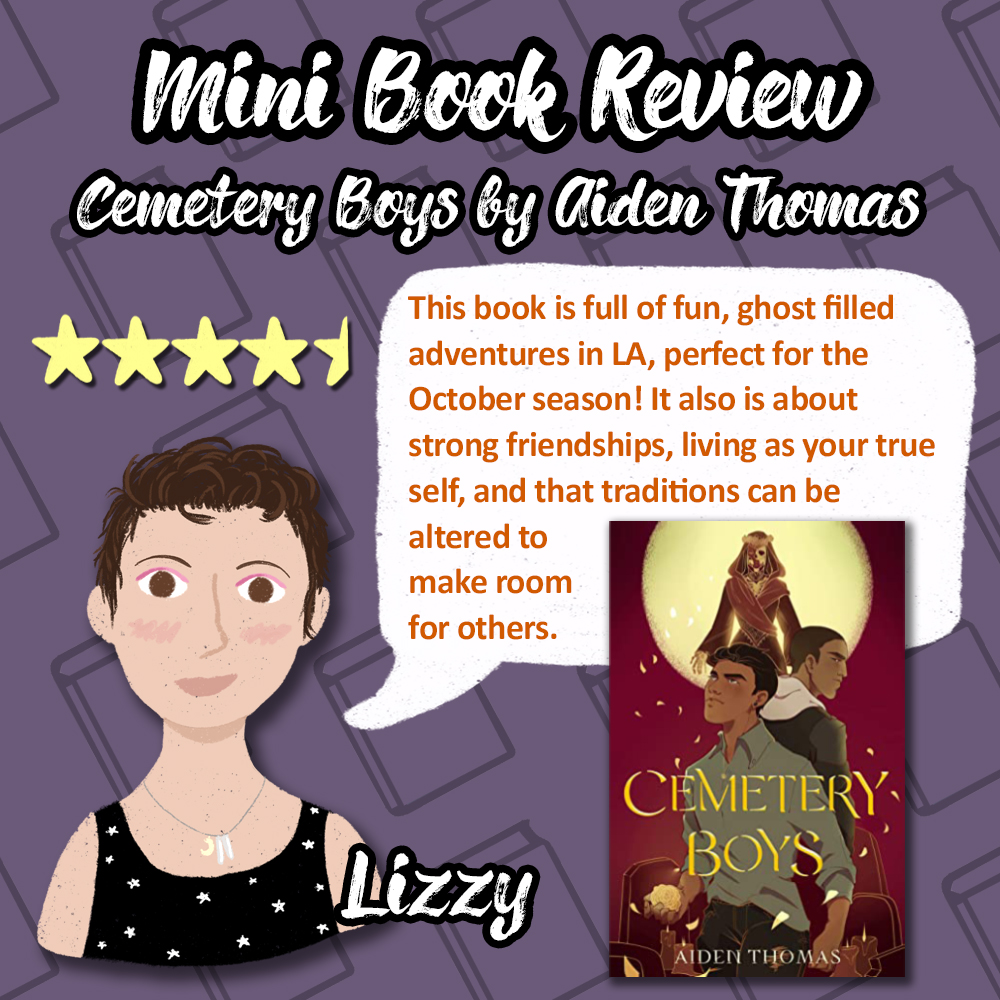 Mini Book Review of Cemtery Boys by Aiden Thomas. 4 and a half stars. This book is full of fun, ghost filled adventures in LA, perfect for the October season! It also is about strong friendships, living as your true self, and that traditions can be altered to make room for others. Review from Lizzy