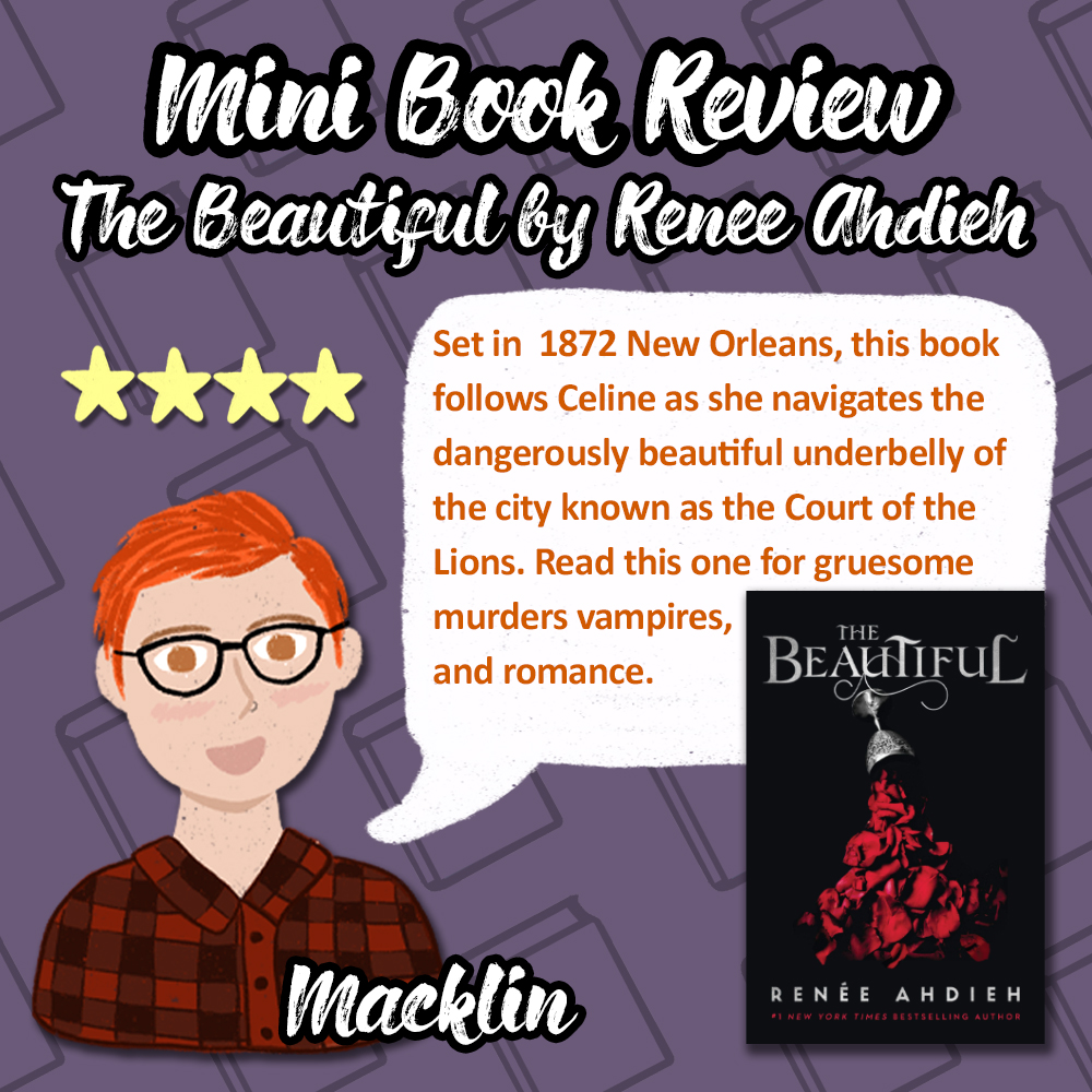 Mini Book Review of The Beautiful by Renee Ahdieh. 4 stars. Set in 1872 New Orleans, this book follows Celine as she navigates the dangerously beautiful underbelly of the city known as the Court of the Lions. Read this one for gruesome murders, vampires, and romance. Review from Macklin