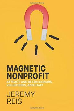 Magnetic Nonprofit : Attract and Retain Donors, Volunteers, and Staff