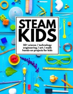 STEAM kids : 50+ science, technology, engineering, art, math hands-on projects for kids