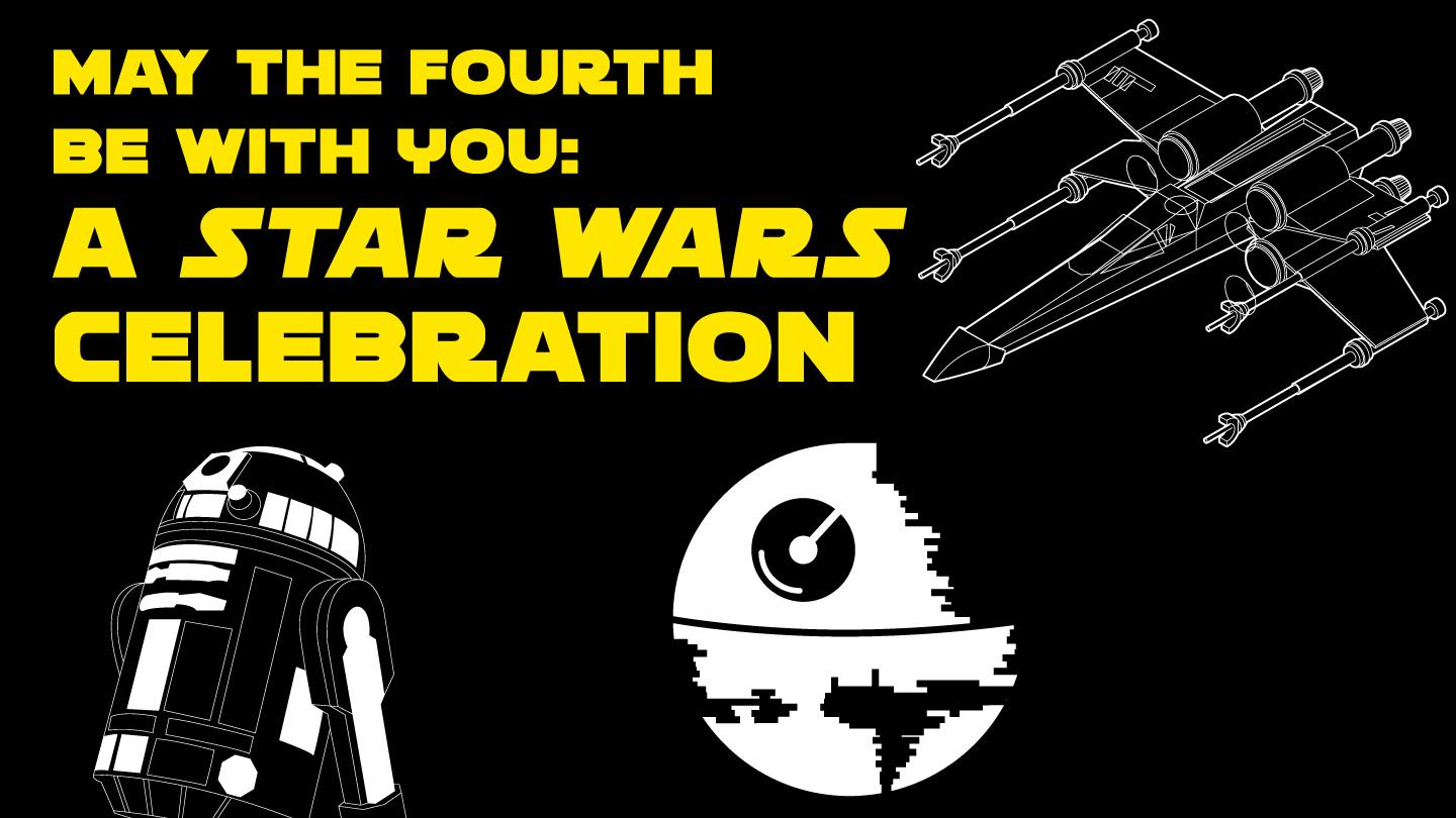 May the Fourth Be With You: A Star Wars Celebration