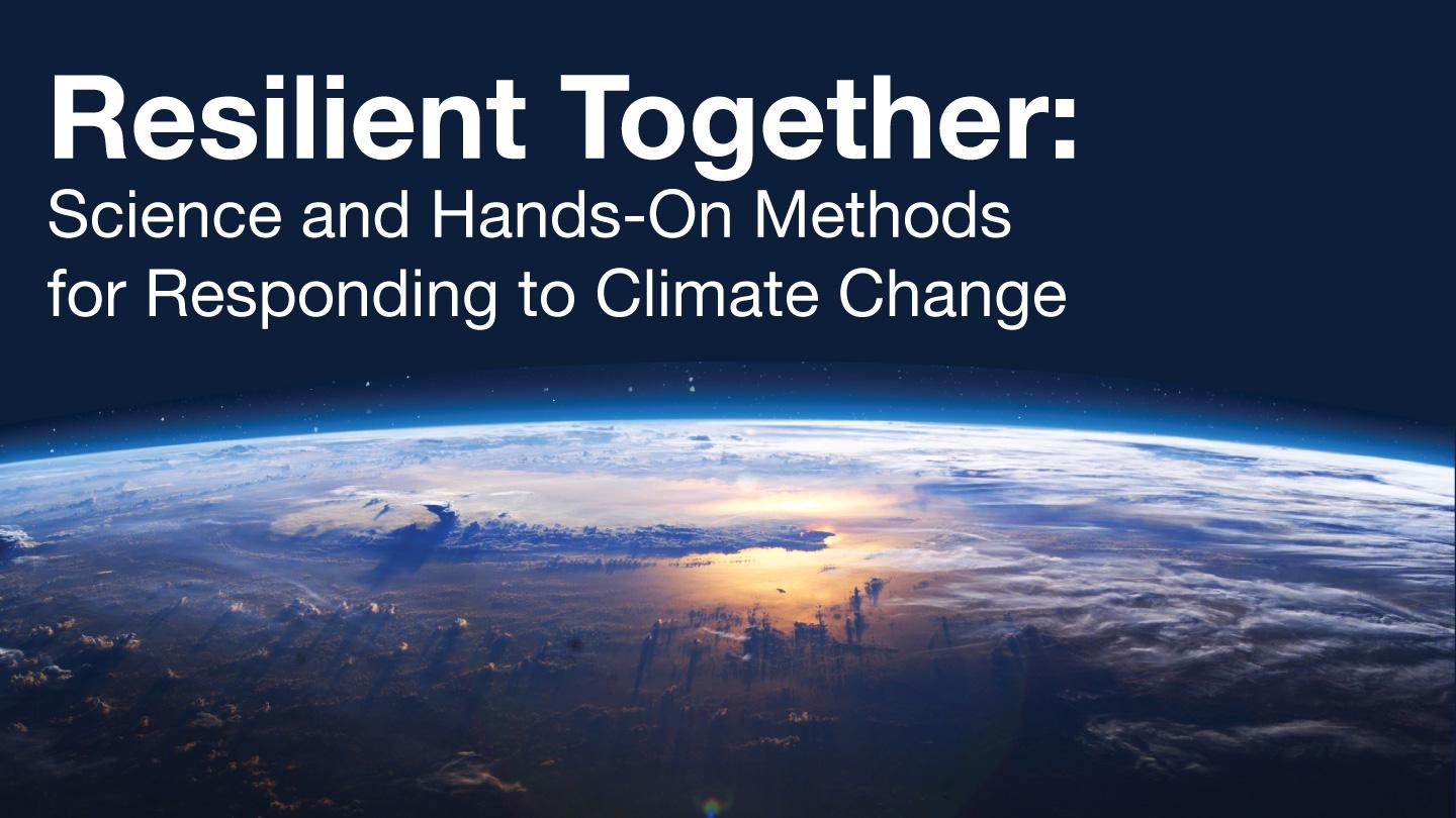 Resilient Together: Science and Hands-On Methods for Responding to Climate Change